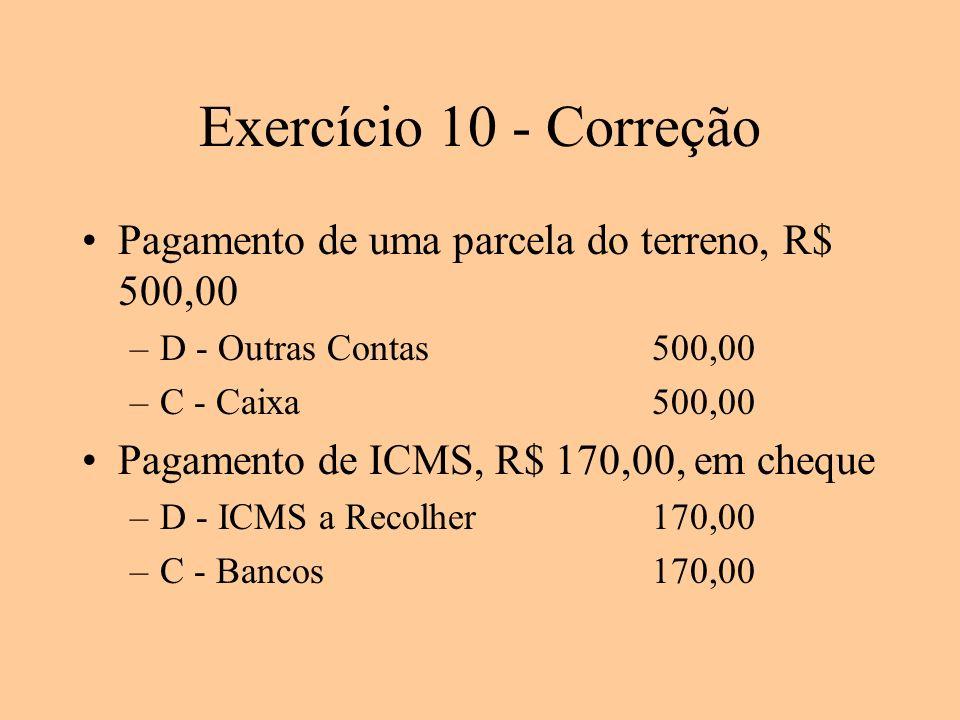 Exercício 10 - Correção Pagamento de uma parcela do terreno, R$ 500,00 –D - Outras Contas500,00 –C - Caixa500,00 Pagamento de ICMS, R$ 170,00, em cheq
