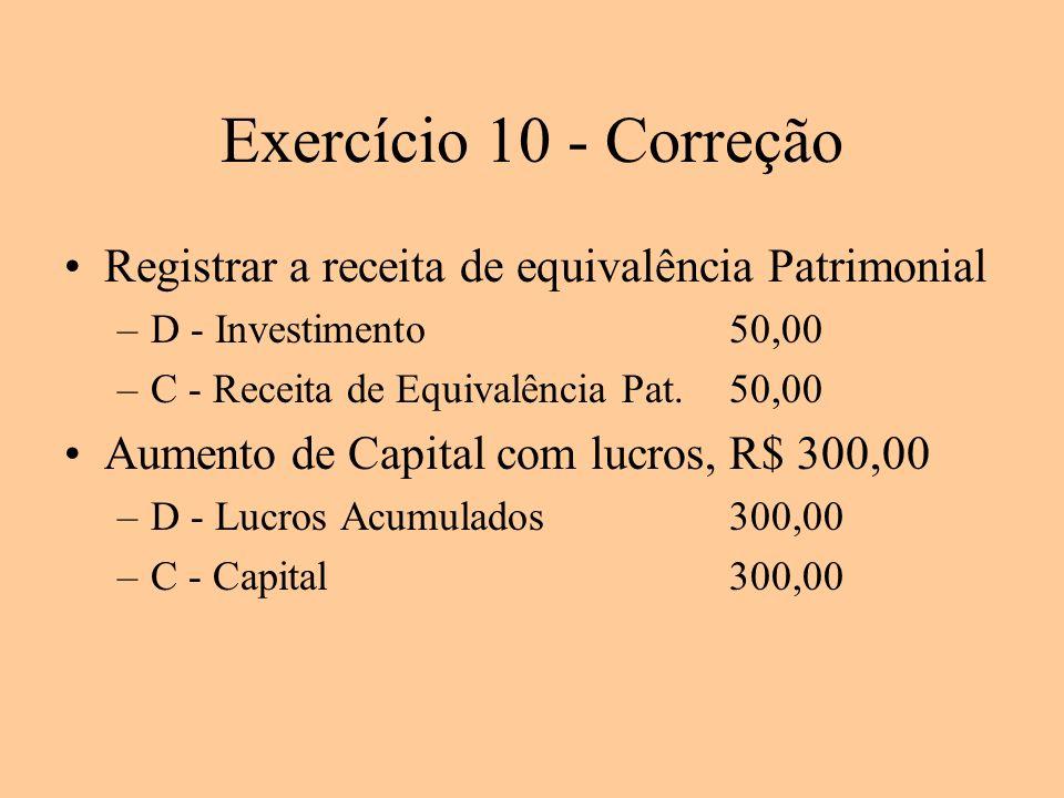 Exercício 10 - Correção Registrar a receita de equivalência Patrimonial –D - Investimento50,00 –C - Receita de Equivalência Pat.50,00 Aumento de Capit