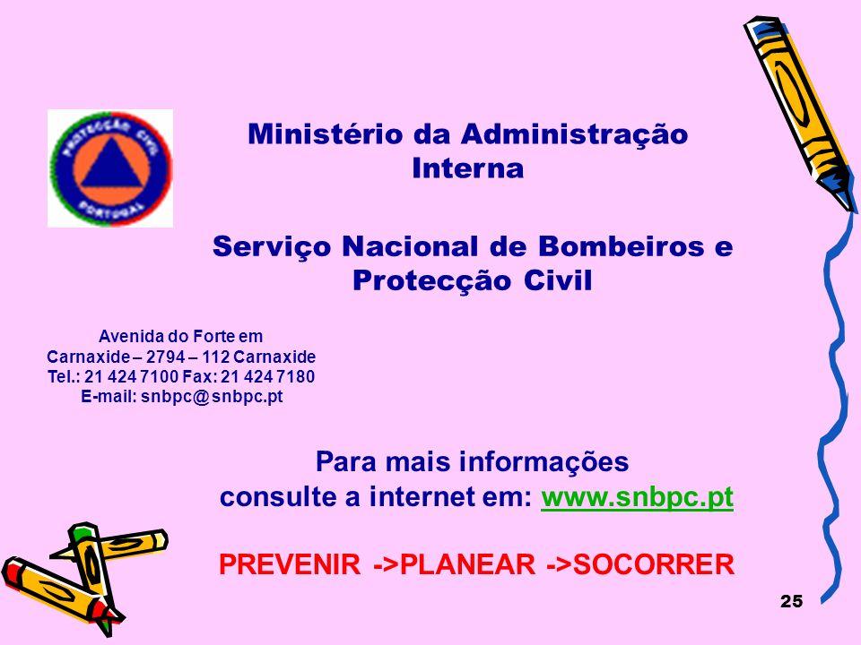25 Ministério da Administração Interna Para mais informações consulte a internet em: www.snbpc.ptwww.snbpc.pt PREVENIR ->PLANEAR ->SOCORRER Avenida do Forte em Carnaxide – 2794 – 112 Carnaxide Tel.: 21 424 7100 Fax: 21 424 7180 E-mail: snbpc@ snbpc.pt Serviço Nacional de Bombeiros e Protecção Civil