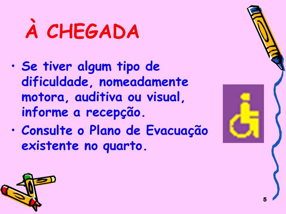 5 À CHEGADA Se tiver algum tipo de dificuldade, nomeadamente motora, auditiva ou visual, informe a recepção. Consulte o Plano de Evacuação existente n