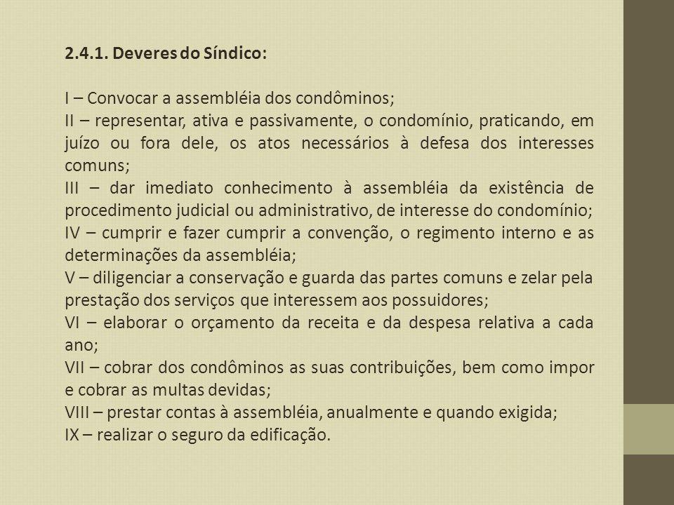 2.4.1. Deveres do Síndico: I – Convocar a assembléia dos condôminos; II – representar, ativa e passivamente, o condomínio, praticando, em juízo ou for