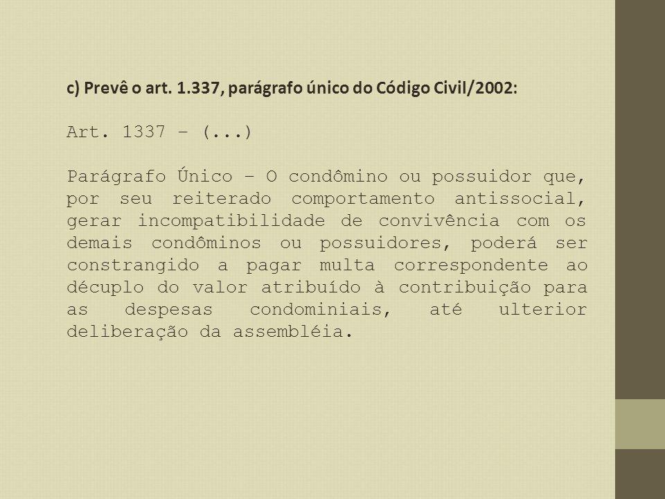 c) Prevê o art. 1.337, parágrafo único do Código Civil/2002: Art. 1337 – (...) Parágrafo Único – O condômino ou possuidor que, por seu reiterado compo