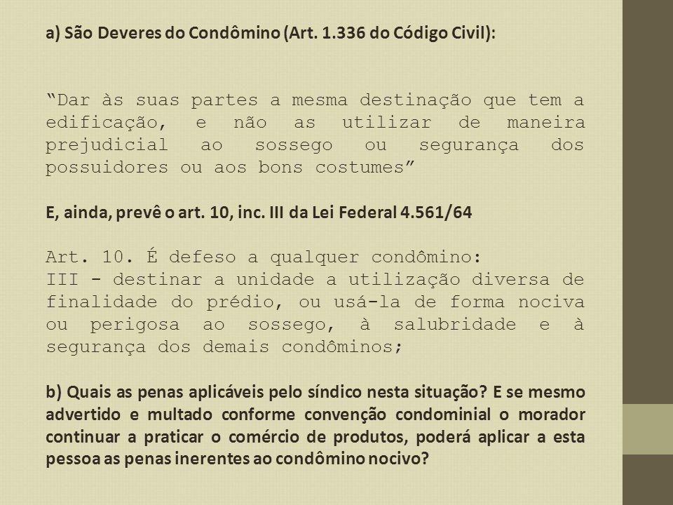 a) São Deveres do Condômino (Art. 1.336 do Código Civil): Dar às suas partes a mesma destinação que tem a edificação, e não as utilizar de maneira pre