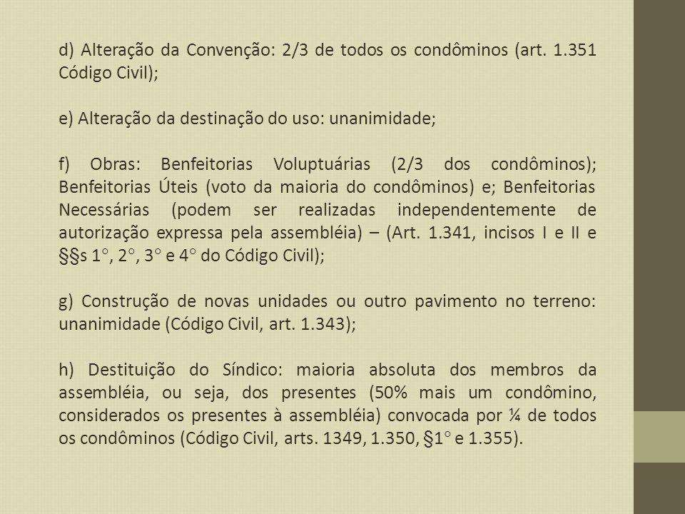 d) Alteração da Convenção: 2/3 de todos os condôminos (art. 1.351 Código Civil); e) Alteração da destinação do uso: unanimidade; f) Obras: Benfeitoria
