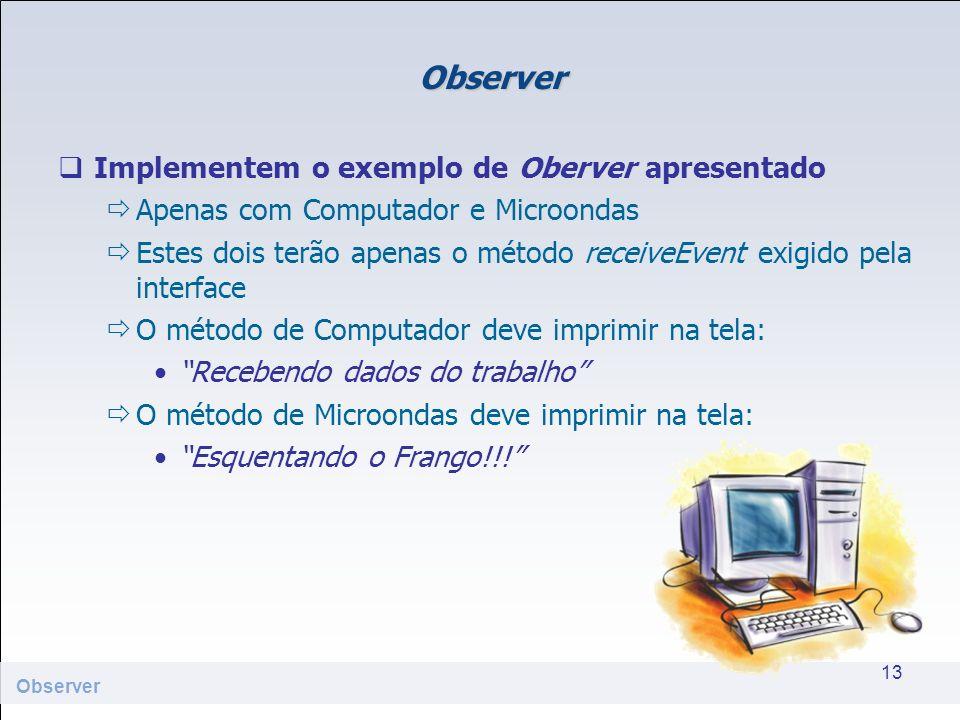 Observer Implementem o exemplo de Oberver apresentado Apenas com Computador e Microondas Estes dois terão apenas o método receiveEvent exigido pela in