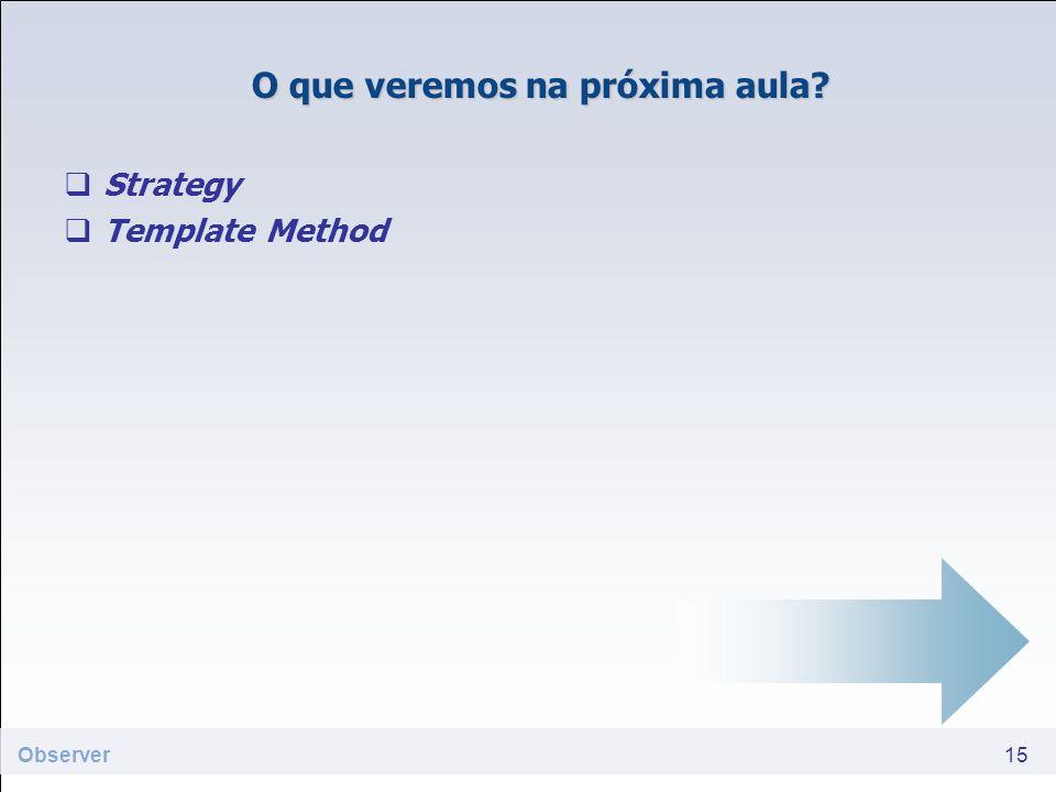 O que veremos na próxima aula? Strategy Template Method 15 Observer