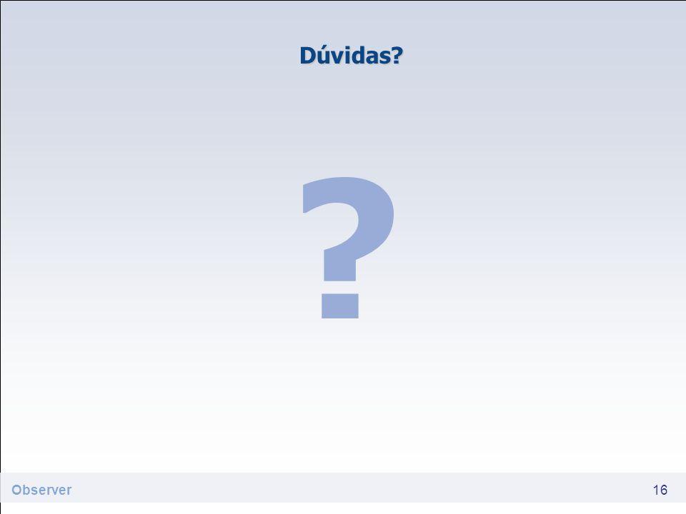 Dúvidas? ? 16 Observer