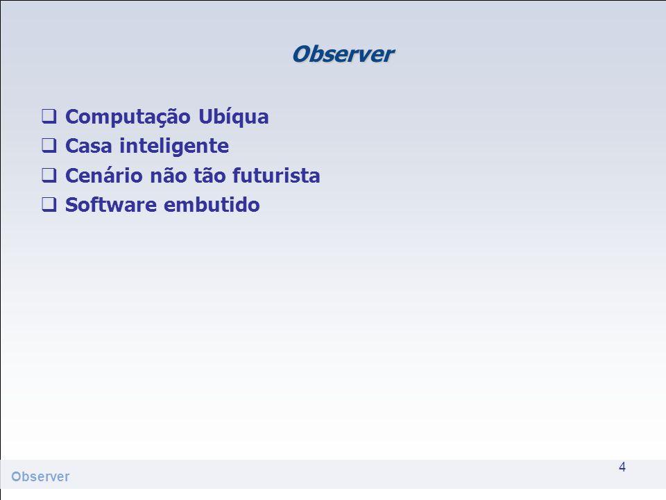 Observer Computação Ubíqua Casa inteligente Cenário não tão futurista Software embutido 4 Observer