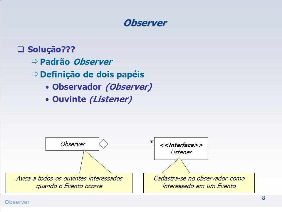 Observer Solução??? Padrão Observer Definição de dois papéis Observador (Observer) Ouvinte (Listener) 8 Observer > Listener * Avisa a todos os ouvinte