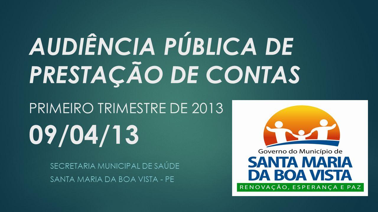 AUDIÊNCIA PÚBLICA DE PRESTAÇÃO DE CONTAS PRIMEIRO TRIMESTRE DE 2013 09/04/13 SECRETARIA MUNICIPAL DE SAÚDE SANTA MARIA DA BOA VISTA - PE
