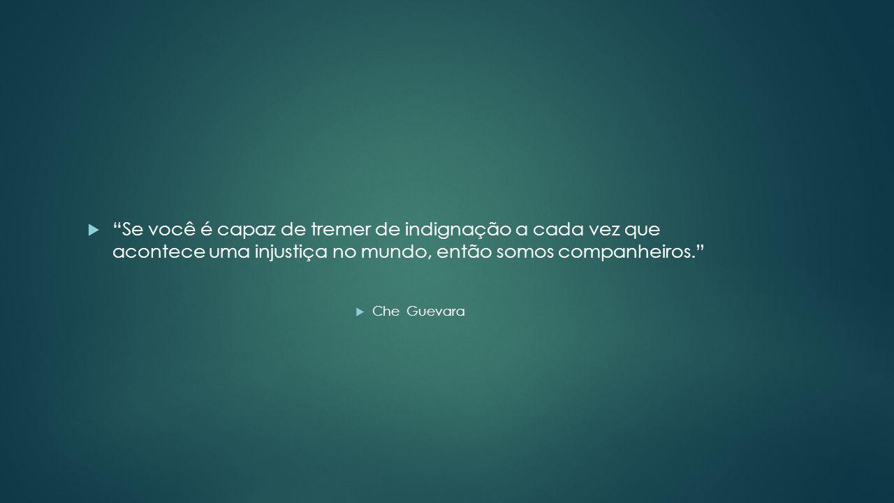Se você é capaz de tremer de indignação a cada vez que acontece uma injustiça no mundo, então somos companheiros. Che Guevara