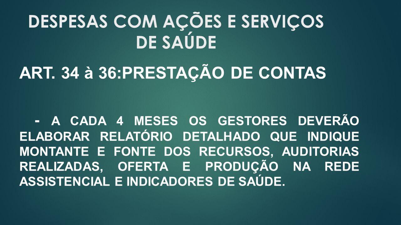 DESPESAS COM AÇÕES E SERVIÇOS DE SAÚDE ART. 34 à 36:PRESTAÇÃO DE CONTAS - A CADA 4 MESES OS GESTORES DEVERÃO ELABORAR RELATÓRIO DETALHADO QUE INDIQUE