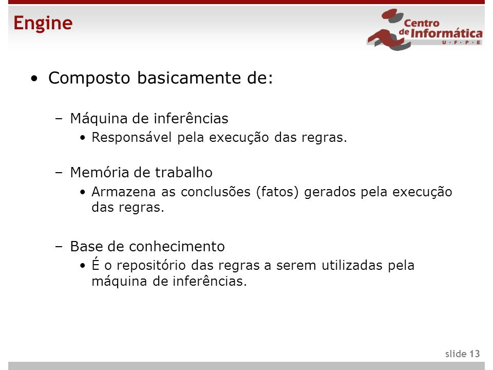 13 slide 13 Engine Composto basicamente de: –Máquina de inferências Responsável pela execução das regras. –Memória de trabalho Armazena as conclusões