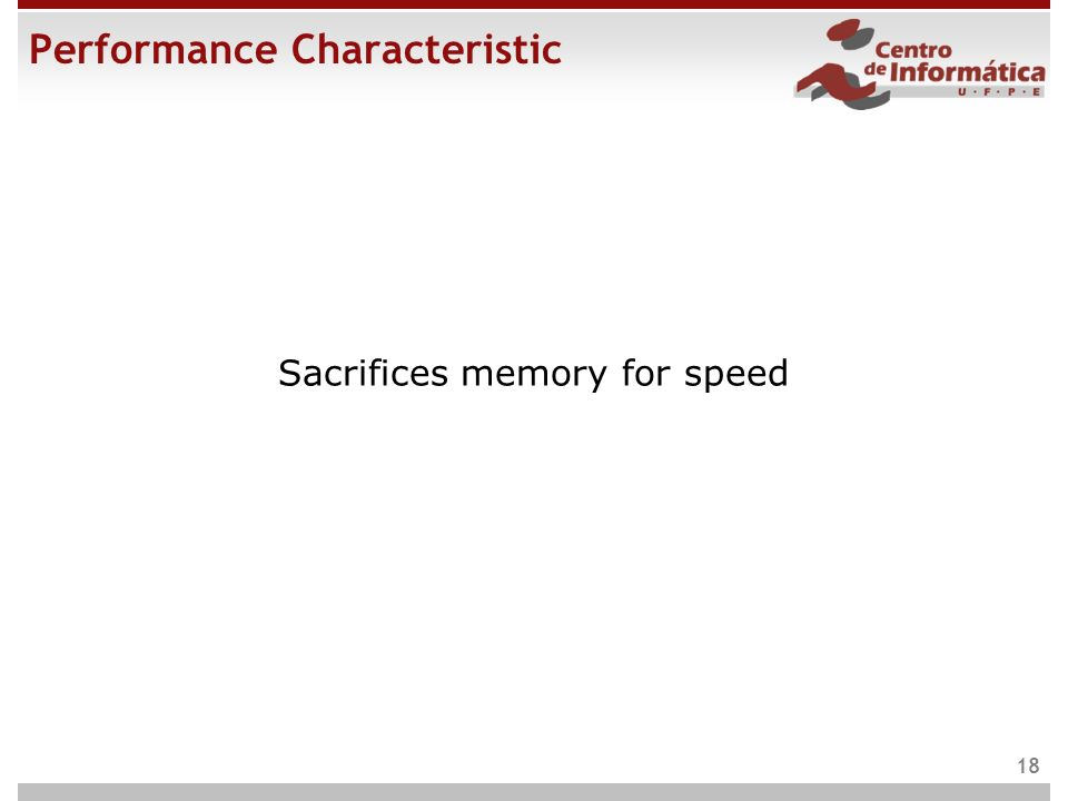 Performance Characteristic Sacrifices memory for speed 18