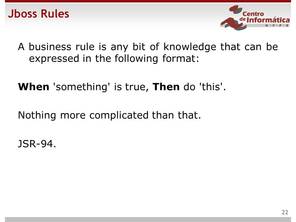 Jboss Rules A business rule is any bit of knowledge that can be expressed in the following format: When 'something' is true, Then do 'this'. Nothing m