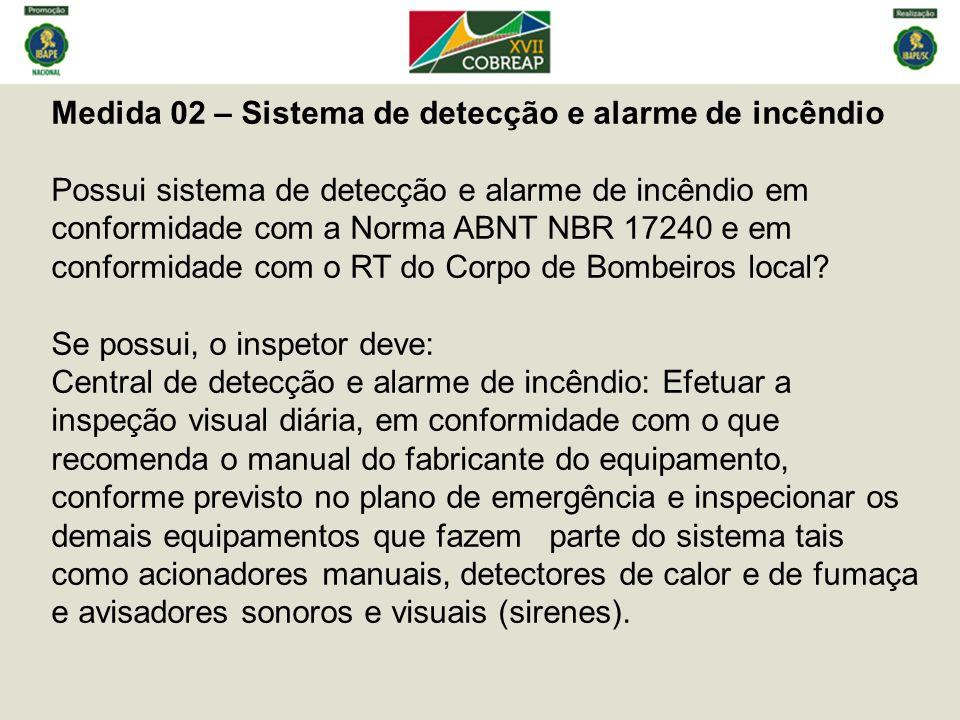 Medida 02 – Sistema de detecção e alarme de incêndio Possui sistema de detecção e alarme de incêndio em conformidade com a Norma ABNT NBR 17240 e em conformidade com o RT do Corpo de Bombeiros local.