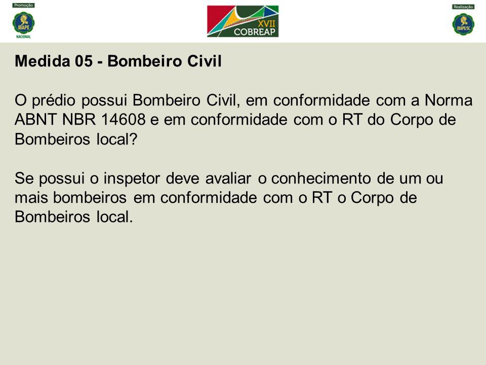 Medida 05 - Bombeiro Civil O prédio possui Bombeiro Civil, em conformidade com a Norma ABNT NBR 14608 e em conformidade com o RT do Corpo de Bombeiros local.
