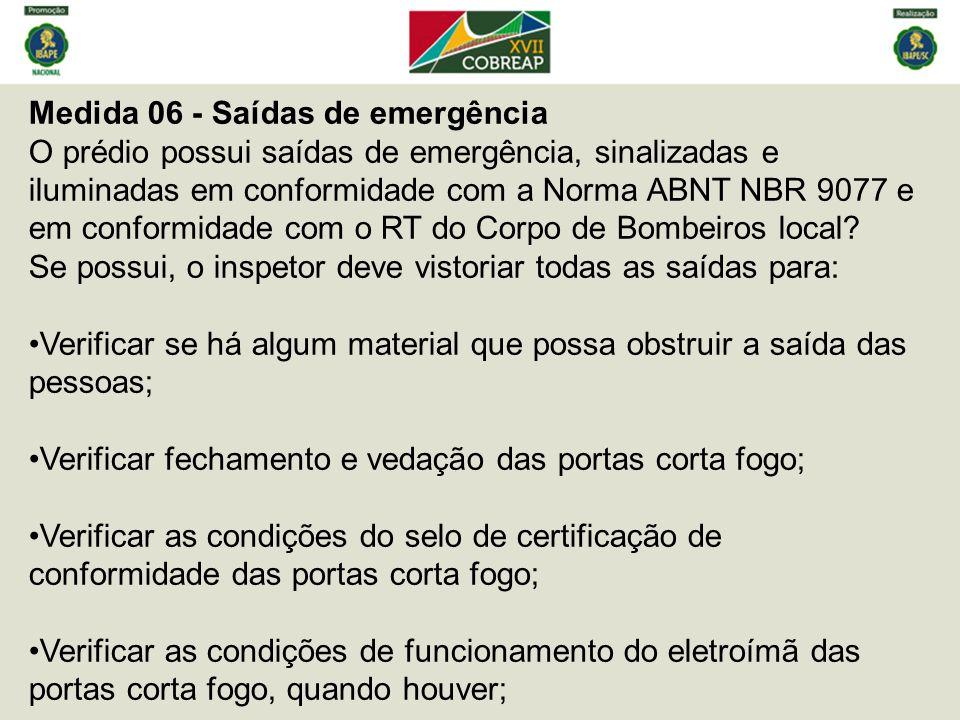 Medida 06 - Saídas de emergência O prédio possui saídas de emergência, sinalizadas e iluminadas em conformidade com a Norma ABNT NBR 9077 e em conformidade com o RT do Corpo de Bombeiros local.