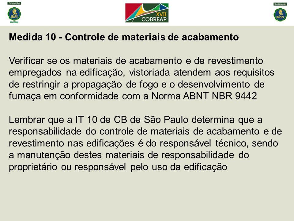 Medida 10 - Controle de materiais de acabamento Verificar se os materiais de acabamento e de revestimento empregados na edificação, vistoriada atendem aos requisitos de restringir a propagação de fogo e o desenvolvimento de fumaça em conformidade com a Norma ABNT NBR 9442 Lembrar que a IT 10 de CB de São Paulo determina que a responsabilidade do controle de materiais de acabamento e de revestimento nas edificações é do responsável técnico, sendo a manutenção destes materiais de responsabilidade do proprietário ou responsável pelo uso da edificação