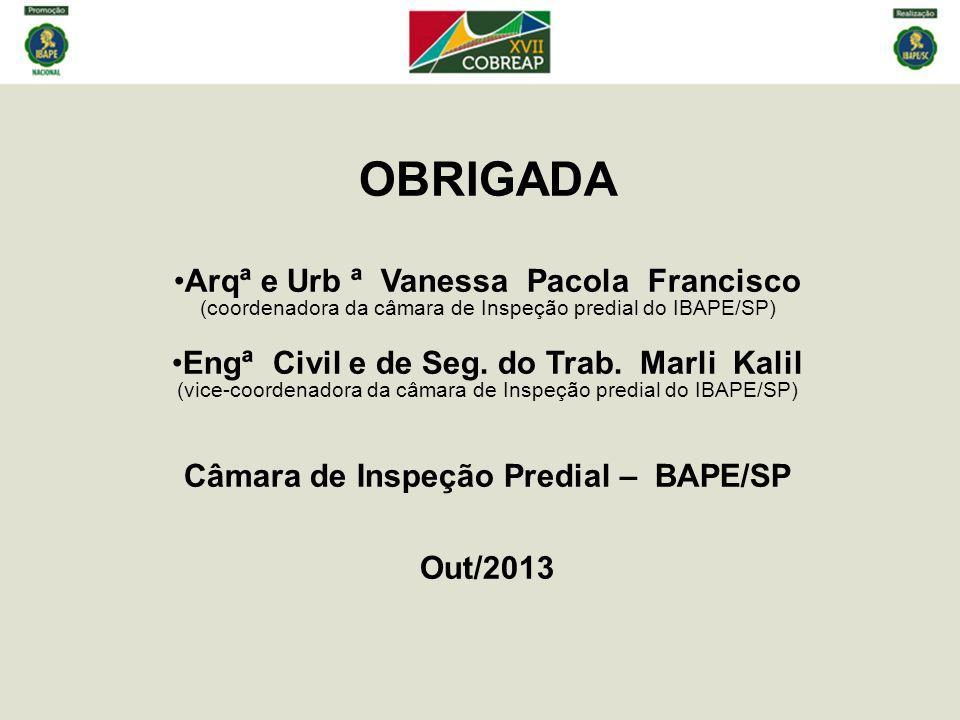 OBRIGADA Arqª e Urb ª Vanessa Pacola Francisco (coordenadora da câmara de Inspeção predial do IBAPE/SP) Engª Civil e de Seg.