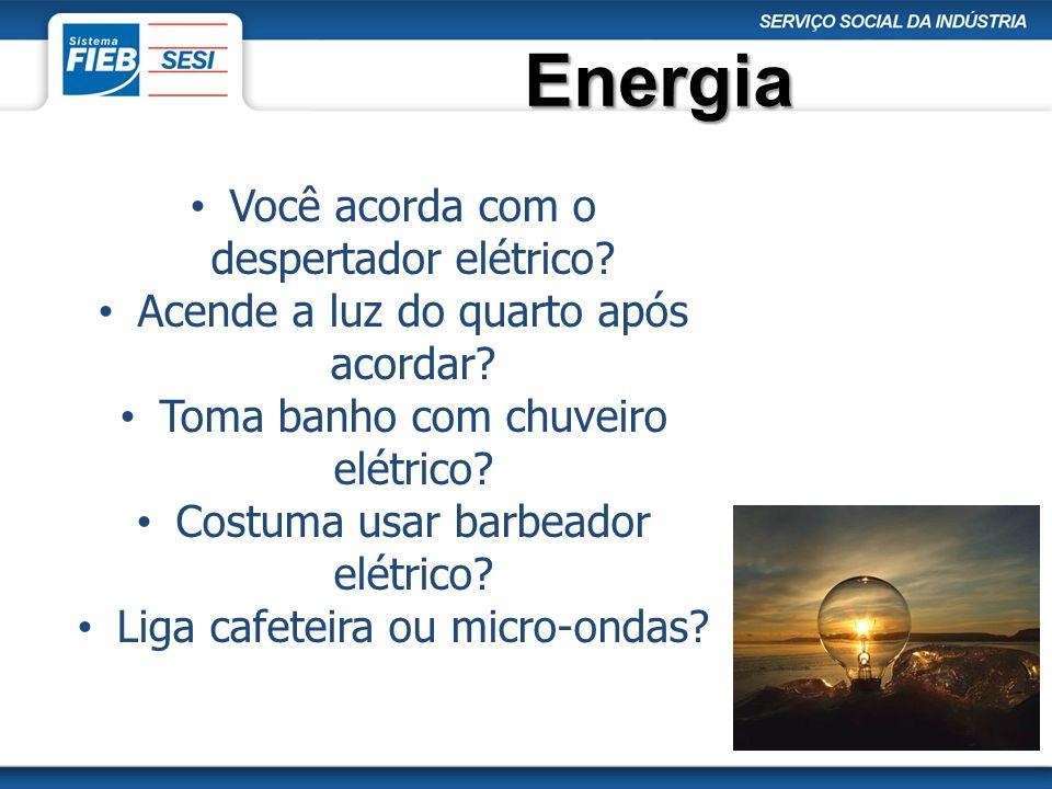 Energia Você acorda com o despertador elétrico? Acende a luz do quarto após acordar? Toma banho com chuveiro elétrico? Costuma usar barbeador elétrico