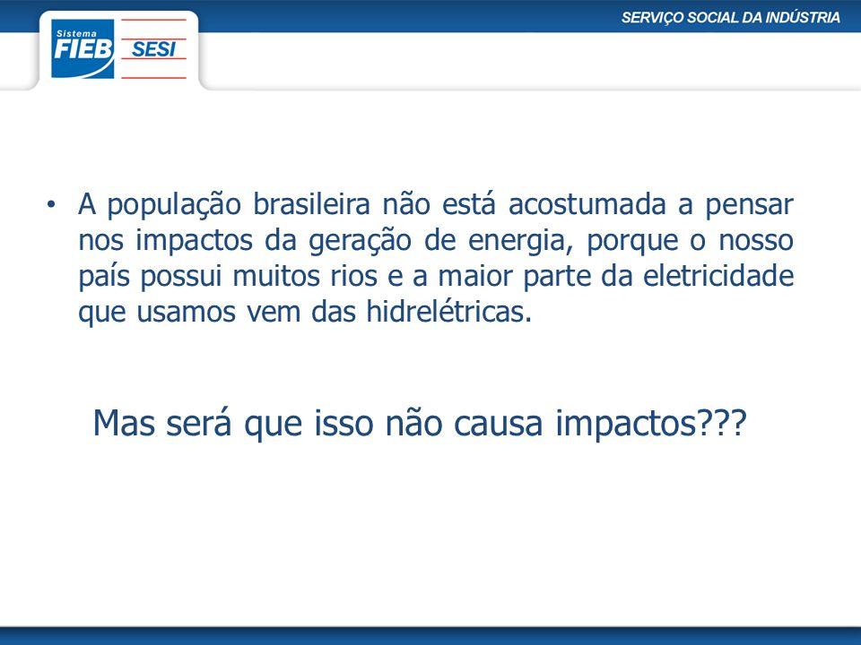A população brasileira não está acostumada a pensar nos impactos da geração de energia, porque o nosso país possui muitos rios e a maior parte da elet