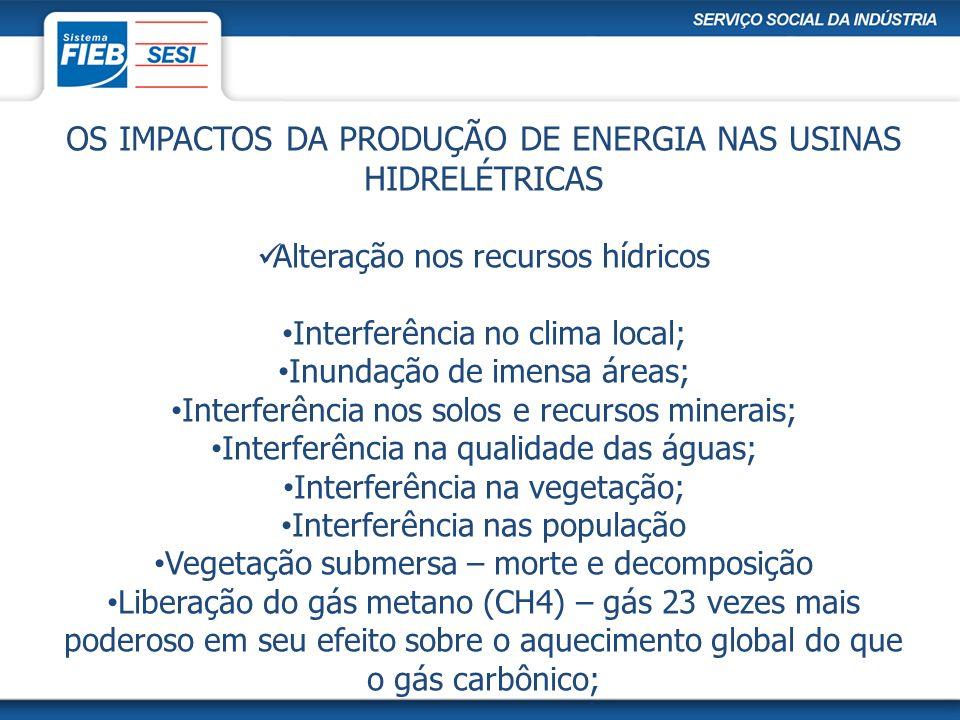 OS IMPACTOS DA PRODUÇÃO DE ENERGIA NAS USINAS HIDRELÉTRICAS Alteração nos recursos hídricos Interferência no clima local; Inundação de imensa áreas; I