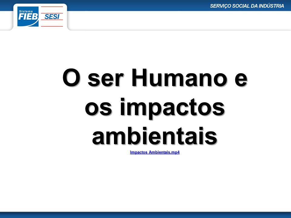O ser Humano e os impactos ambientais Impactos Ambientais.mp4 Impactos Ambientais.mp4