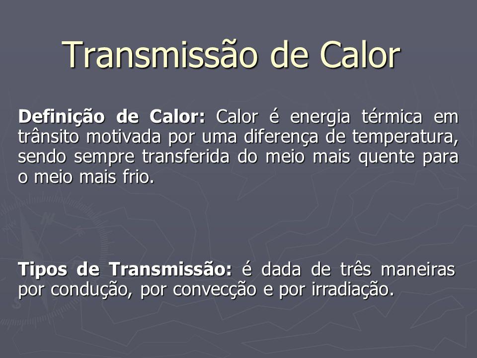 Transmissão de Calor Definição de Calor: Calor é energia térmica em trânsito motivada por uma diferença de temperatura, sendo sempre transferida do me