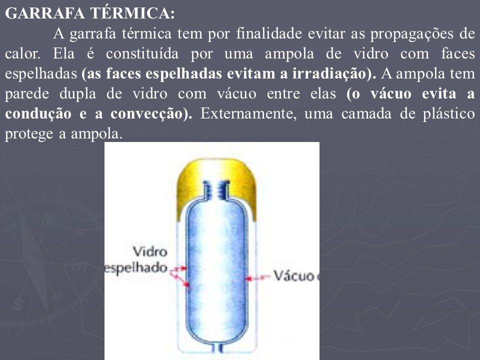 GARRAFA TÉRMICA: A garrafa térmica tem por finalidade evitar as propagações de calor. Ela é constituída por uma ampola de vidro com faces espelhadas (