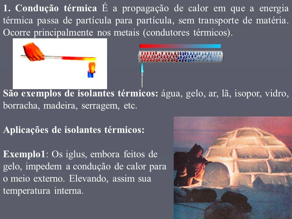 1. Condução térmica É a propagação de calor em que a energia térmica passa de partícula para partícula, sem transporte de matéria. Ocorre principalmen