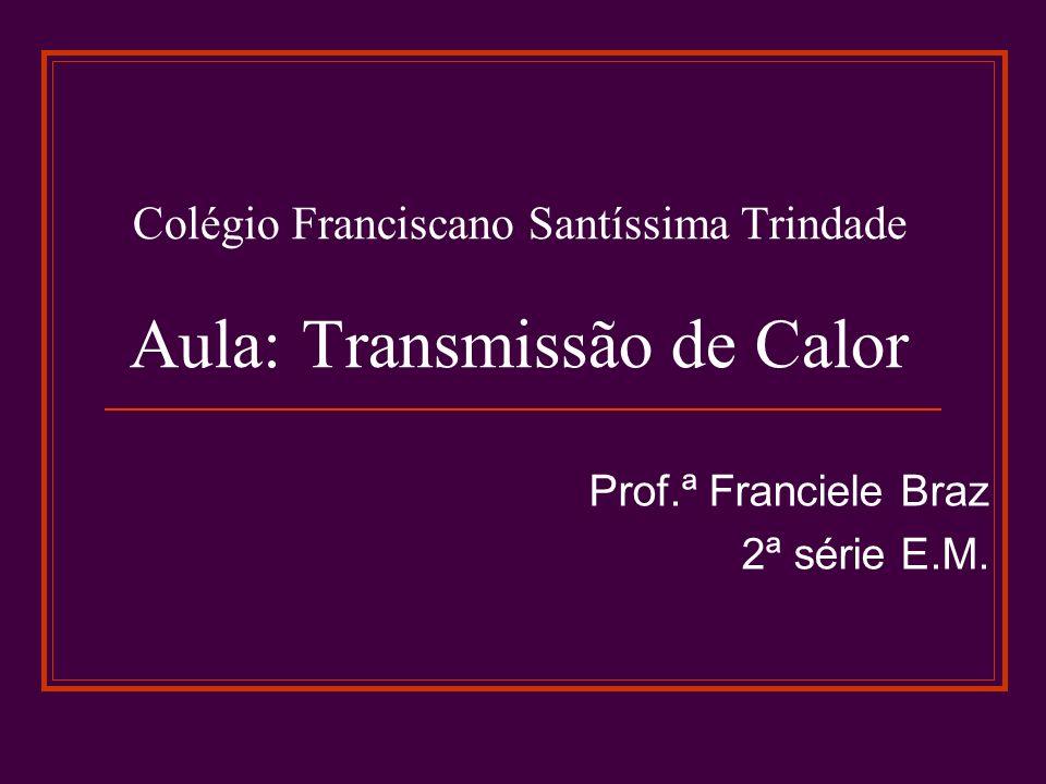 Colégio Franciscano Santíssima Trindade Aula: Transmissão de Calor Prof.ª Franciele Braz 2ª série E.M.