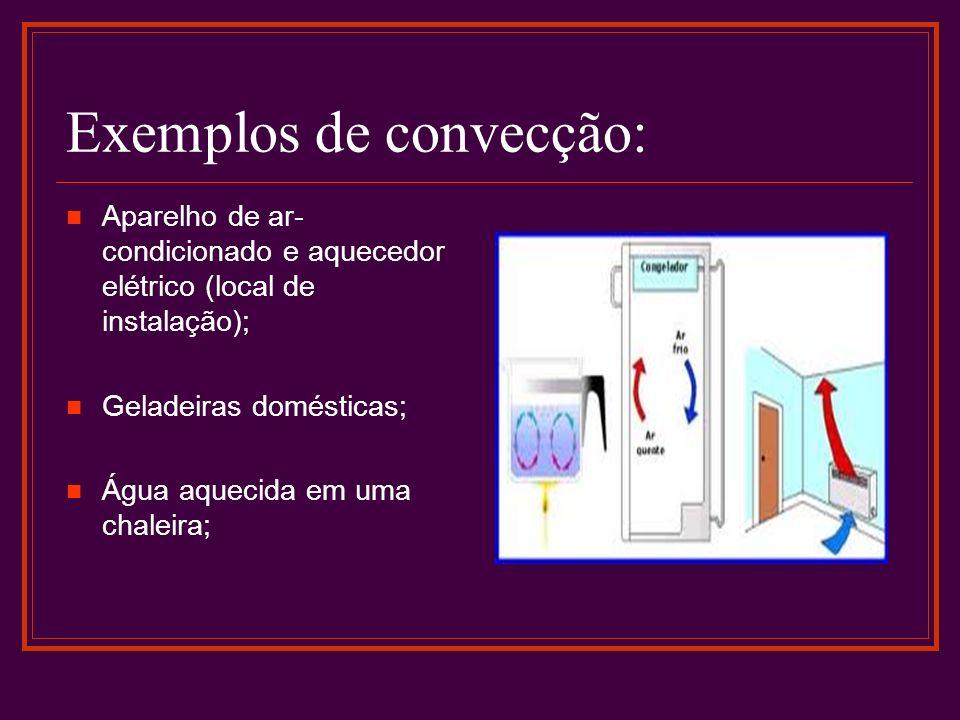 Exemplos de convecção: Aparelho de ar- condicionado e aquecedor elétrico (local de instalação); Geladeiras domésticas; Água aquecida em uma chaleira;