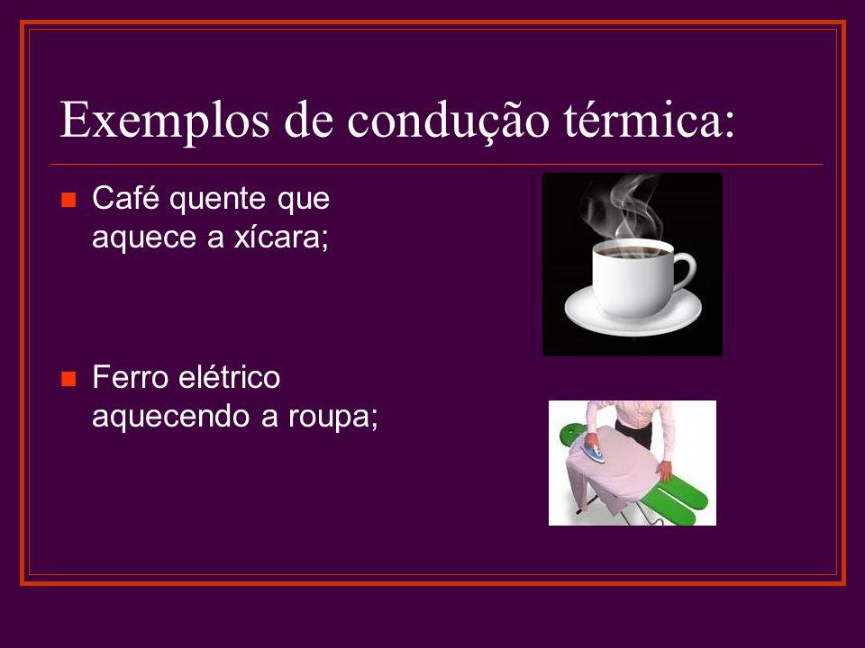Exemplos de condução térmica: Café quente que aquece a xícara; Ferro elétrico aquecendo a roupa;