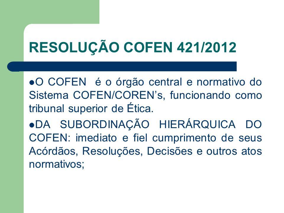 RESOLUÇÃO COFEN 421/2012 O COFEN é o órgão central e normativo do Sistema COFEN/CORENs, funcionando como tribunal superior de Ética. DA SUBORDINAÇÃO H