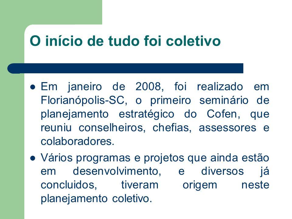 O início de tudo foi coletivo Em janeiro de 2008, foi realizado em Florianópolis-SC, o primeiro seminário de planejamento estratégico do Cofen, que re