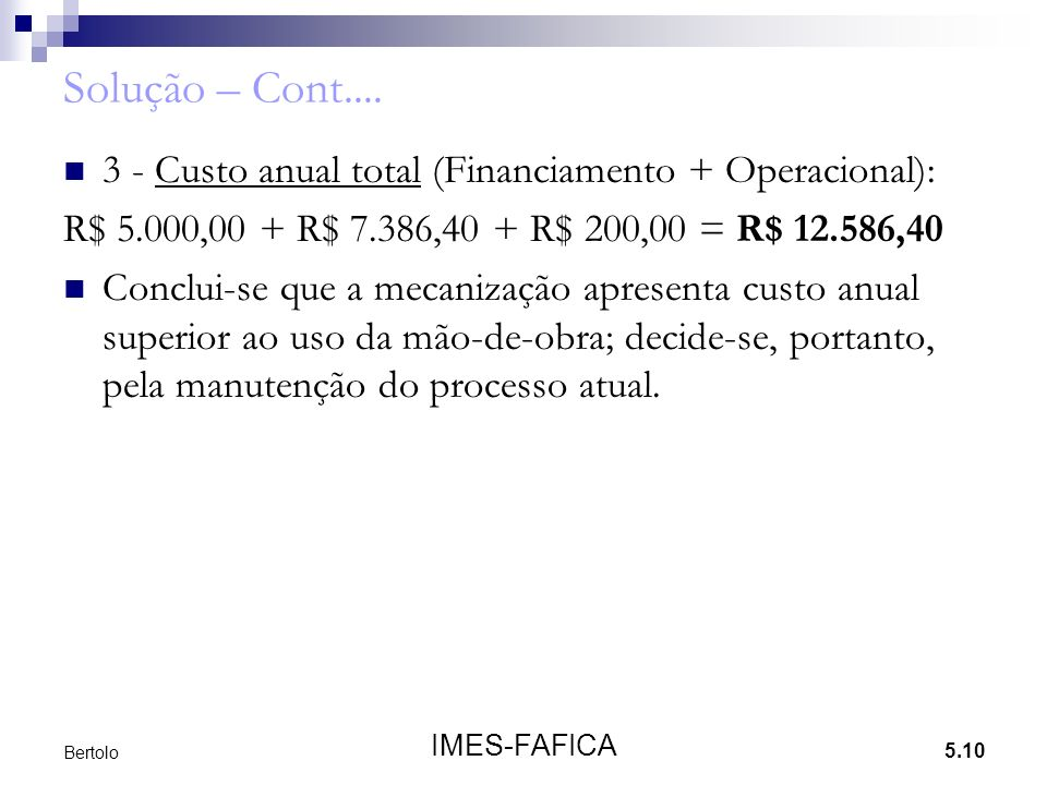 5.10 IMES-FAFICA Bertolo Solução – Cont.... 3 - Custo anual total (Financiamento + Operacional): R$ 5.000,00 + R$ 7.386,40 + R$ 200,00 = R$ 12.586,40