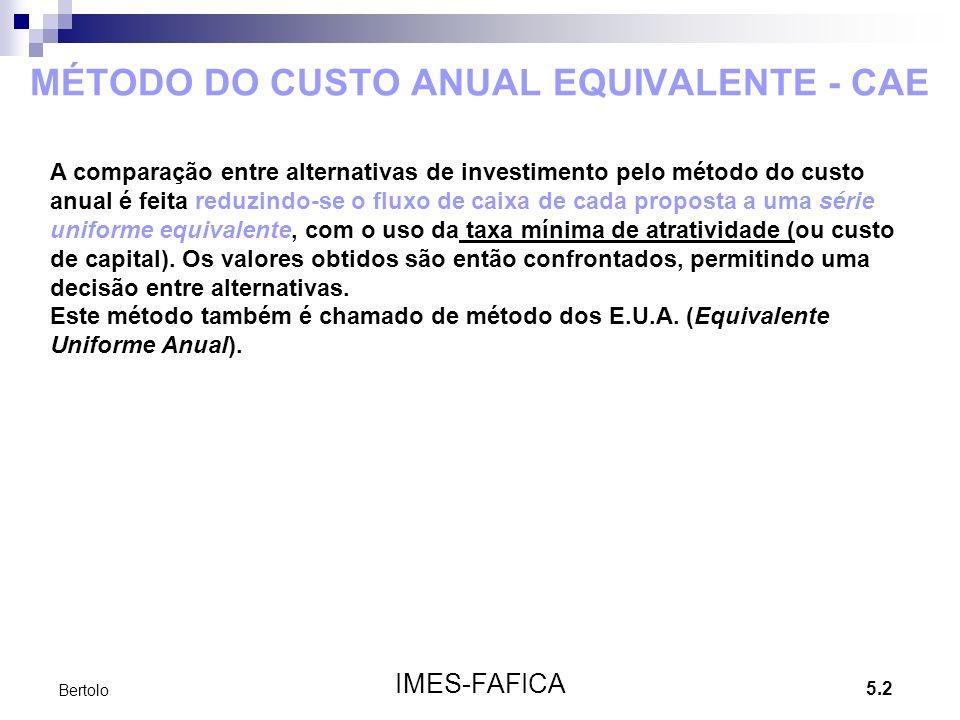 5.2 IMES-FAFICA Bertolo MÉTODO DO CUSTO ANUAL EQUIVALENTE - CAE A comparação entre alternativas de investimento pelo método do custo anual é feita reduzindo-se o fluxo de caixa de cada proposta a uma série uniforme equivalente, com o uso da taxa mínima de atratividade (ou custo de capital).