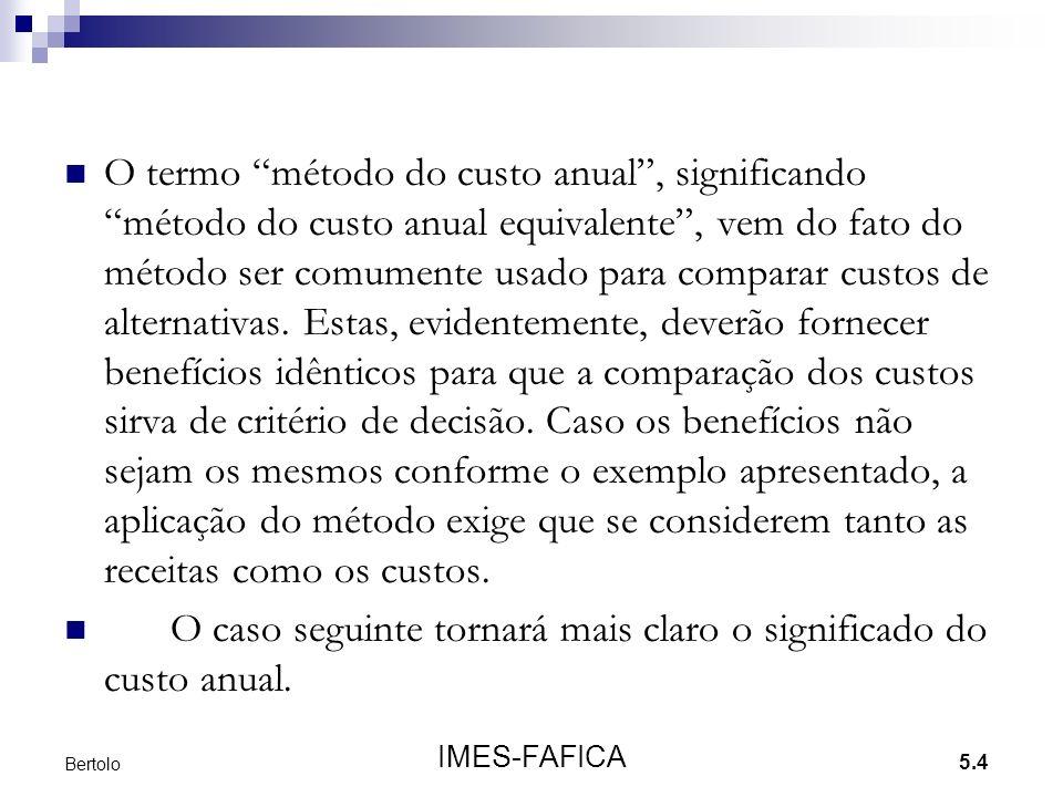 5.4 IMES-FAFICA Bertolo O termo método do custo anual, significando método do custo anual equivalente, vem do fato do método ser comumente usado para comparar custos de alternativas.