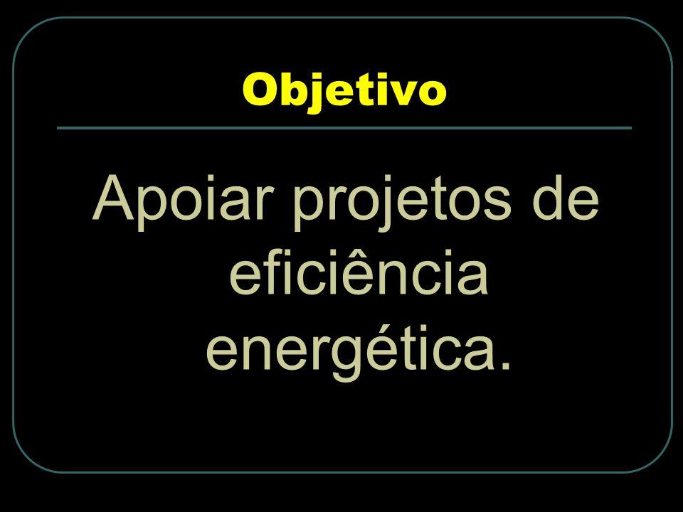 Objetivo Apoiar projetos de eficiência energética.