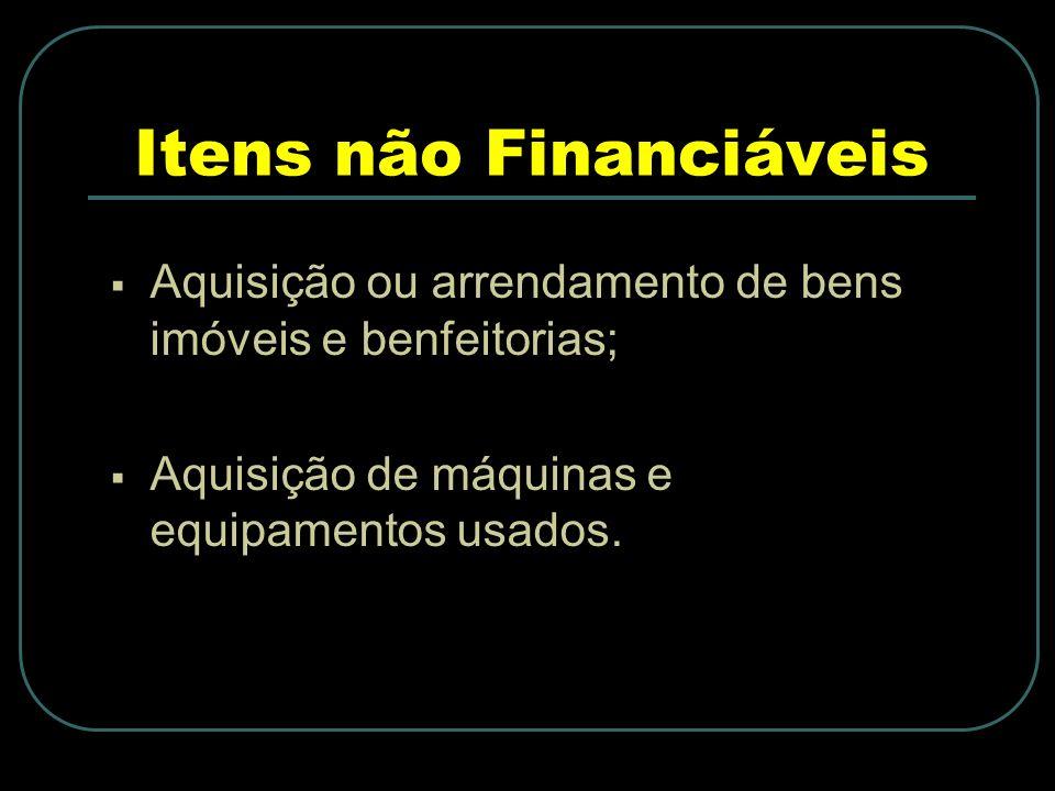 Itens não Financiáveis Aquisição ou arrendamento de bens imóveis e benfeitorias; Aquisição de máquinas e equipamentos usados.