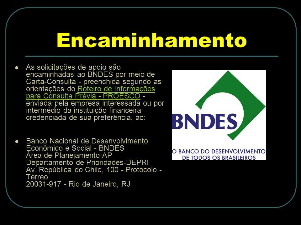 Encaminhamento As solicitações de apoio são encaminhadas ao BNDES por meio de Carta-Consulta - preenchida segundo as orientações do Roteiro de Informações para Consulta Prévia - PROESCO - enviada pela empresa interessada ou por intermédio da instituição financeira credenciada de sua preferência, ao:Roteiro de Informações para Consulta Prévia - PROESCO Banco Nacional de Desenvolvimento Econômico e Social - BNDES Área de Planejamento-AP Departamento de Prioridades-DEPRI Av.