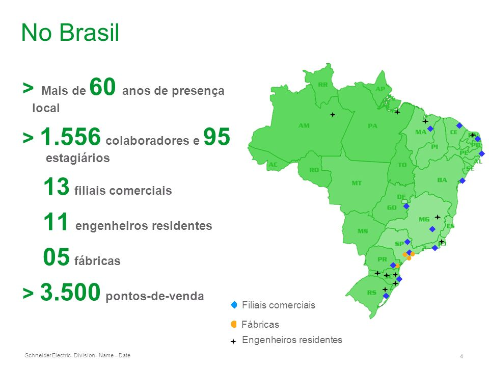 Schneider Electric 4 - Division - Name – Date No Brasil > Mais de 60 anos de presença local > 1.556 colaboradores e 95 estagiários 13 filiais comerciais 11 engenheiros residentes 05 fábricas > 3.500 pontos-de-venda Fábricas Filiais comerciais Engenheiros residentes
