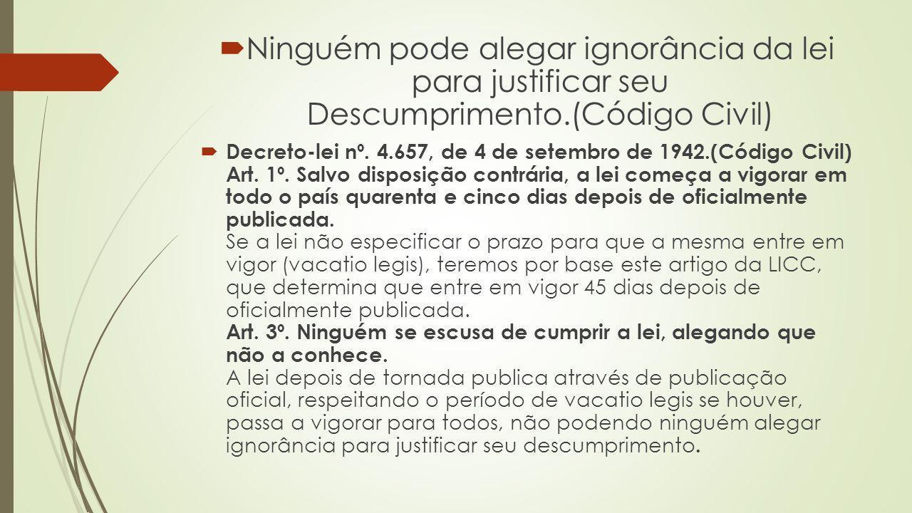 Ninguém pode alegar ignorância da lei para justificar seu Descumprimento.(Código Civil) Decreto-lei nº. 4.657, de 4 de setembro de 1942.(Código Civil)