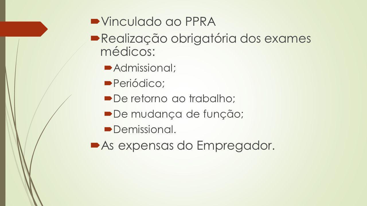 Vinculado ao PPRA Realização obrigatória dos exames médicos: Admissional; Periódico; De retorno ao trabalho; De mudança de função; Demissional. As exp