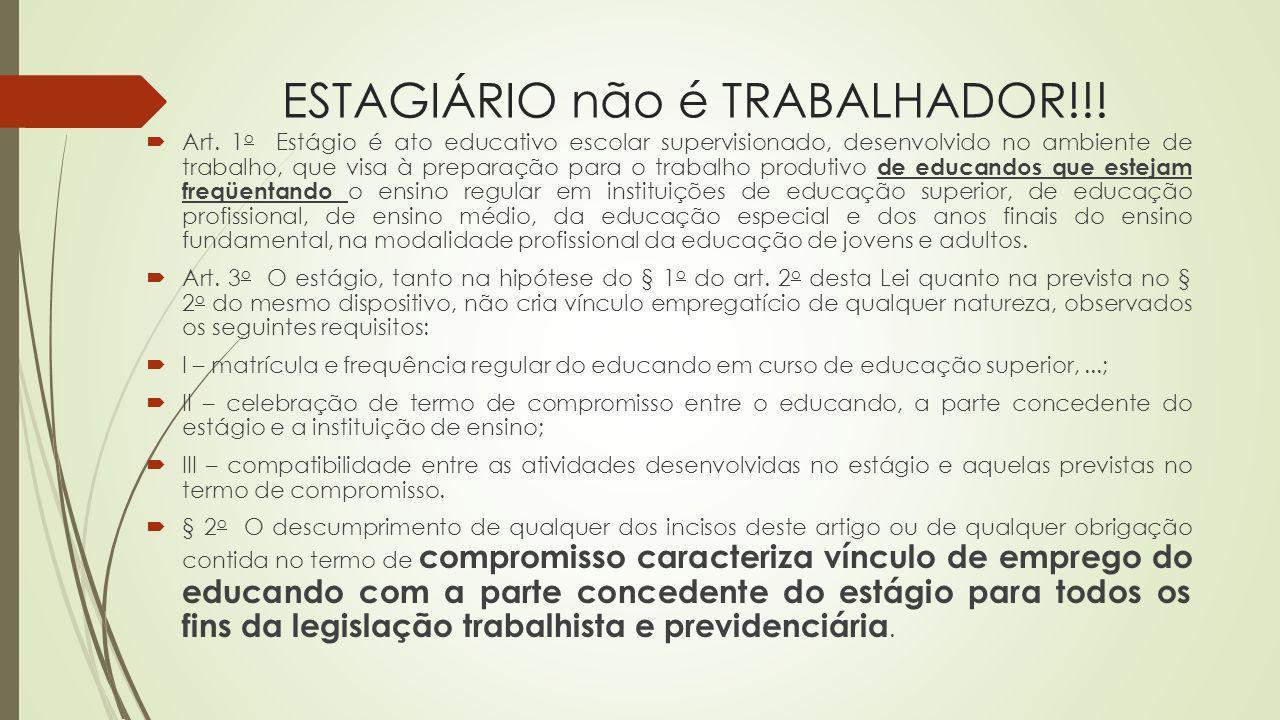 ESTAGIÁRIO não é TRABALHADOR!!! Art. 1 o Estágio é ato educativo escolar supervisionado, desenvolvido no ambiente de trabalho, que visa à preparação p