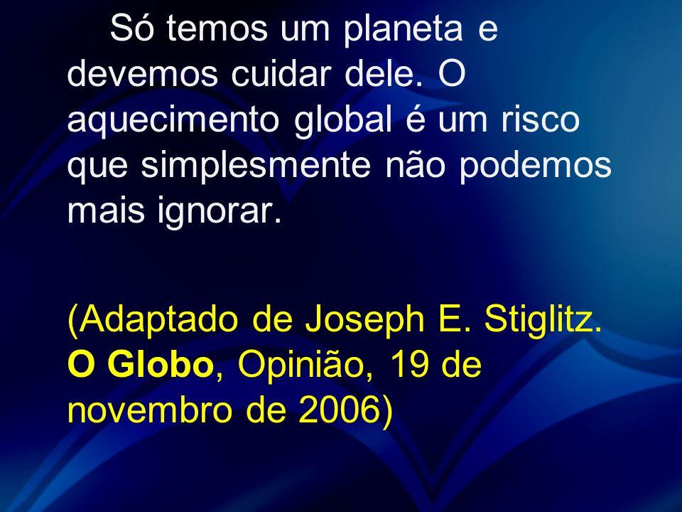 Só temos um planeta e devemos cuidar dele. O aquecimento global é um risco que simplesmente não podemos mais ignorar. (Adaptado de Joseph E. Stiglitz.