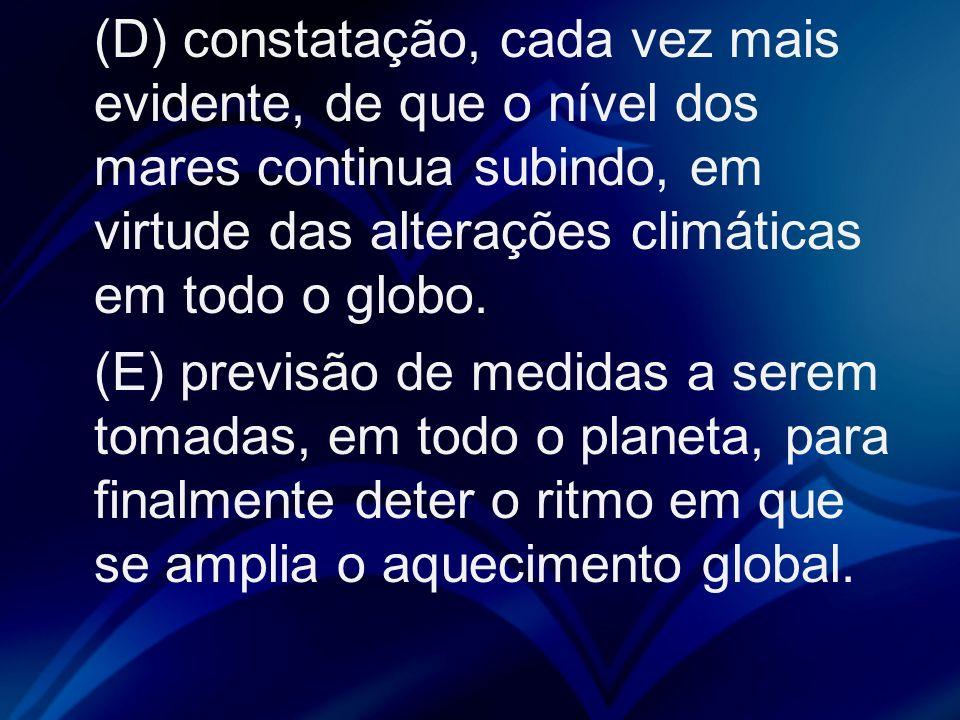 (D) constatação, cada vez mais evidente, de que o nível dos mares continua subindo, em virtude das alterações climáticas em todo o globo. (E) previsão