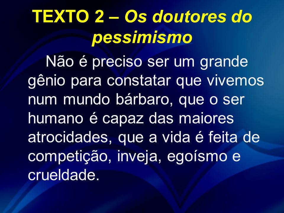 TEXTO 2 – Os doutores do pessimismo Não é preciso ser um grande gênio para constatar que vivemos num mundo bárbaro, que o ser humano é capaz das maior
