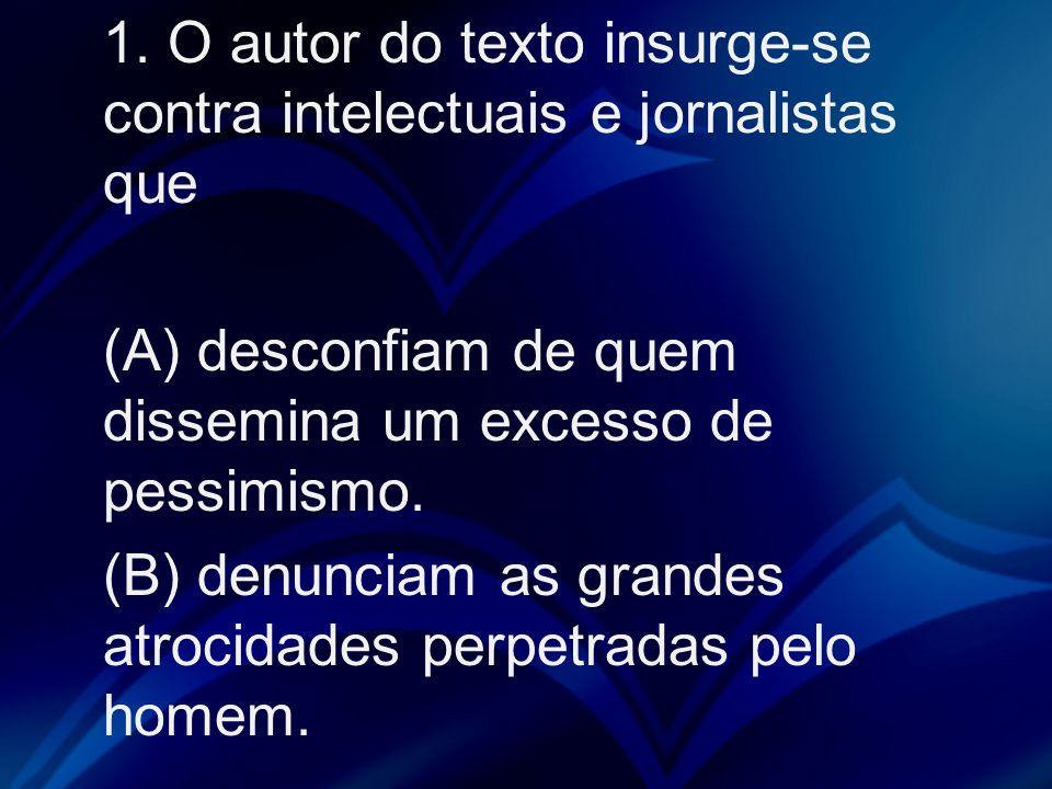 1. O autor do texto insurge-se contra intelectuais e jornalistas que (A) desconfiam de quem dissemina um excesso de pessimismo. (B) denunciam as grand